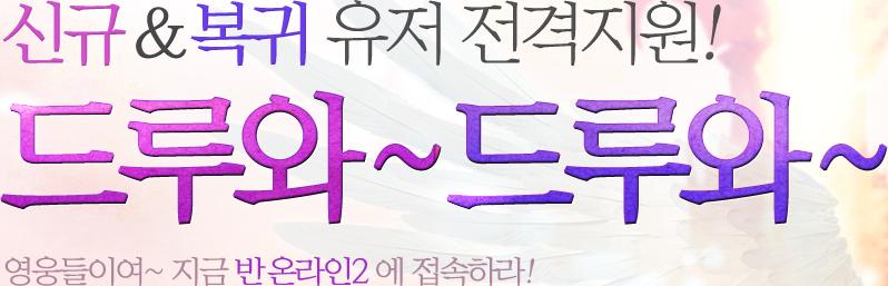 신규 & 복귀 유저 전격지원! 드루와~드루와~ 영웅들이여~ 지금 반 온라인2에 접속하라!